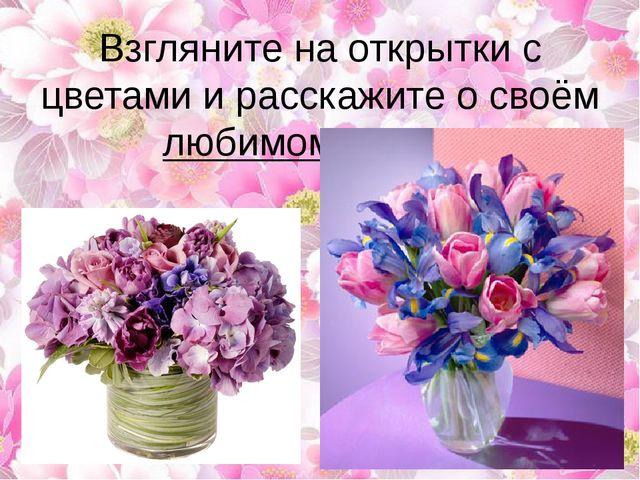 Взгляните на открытки с цветами и расскажите о своём любимом цветке.