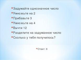 Задумайте однозначное число Умножьте на 2 Прибавьте 3 Умножьте на 4 Вычти 12