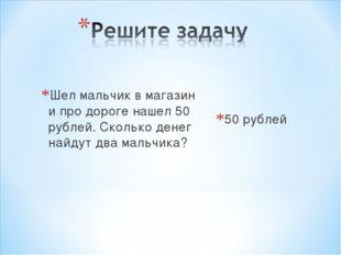 Шел мальчик в магазин и про дороге нашел 50 рублей. Сколько денег найдут два