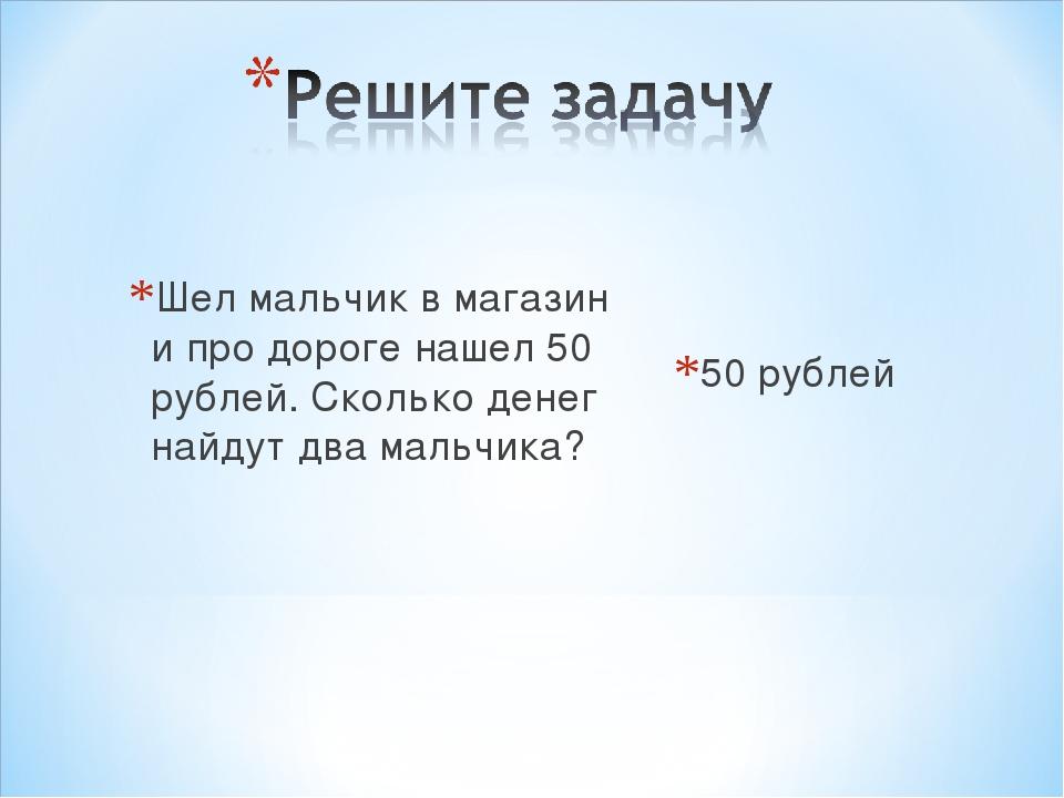 Шел мальчик в магазин и про дороге нашел 50 рублей. Сколько денег найдут два...