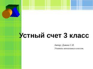 Устный счет 3 класс Автор: Дивина С.И. Учитель начлальных классов.