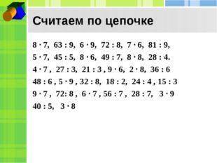 Считаем по цепочке 8 · 7, 63 : 9, 6 · 9, 72 : 8, 7 · 6, 81 : 9, 5 · 7, 45 : 5