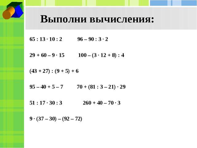 Выполни вычисления: 65 : 13 · 10 : 2 96 – 90 : 3 · 2 29 + 60 – 9 · 15 100 –...