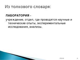 ЛАБОРАТОРИЯ - учреждение, отдел, где проводятся научные и технические опыты,