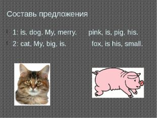 Составь предложения 1: is, dog, My, merry. pink, is, pig, his. 2: cat, My, bi