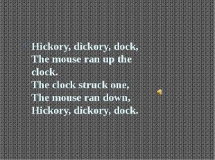 Hickory, dickory, dock, The mouse ran up the clock. The clock struck one, Th