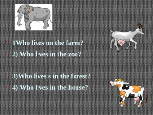 1Who lives on the farm? 2) Who lives in the zoo? 3)Who lives s in the fore