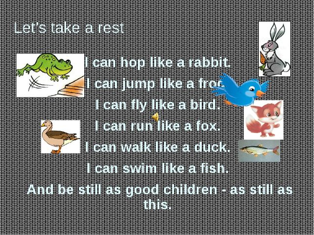 Let's take a rest I can hop like a rabbit. I can jump like a frog. I can fly...