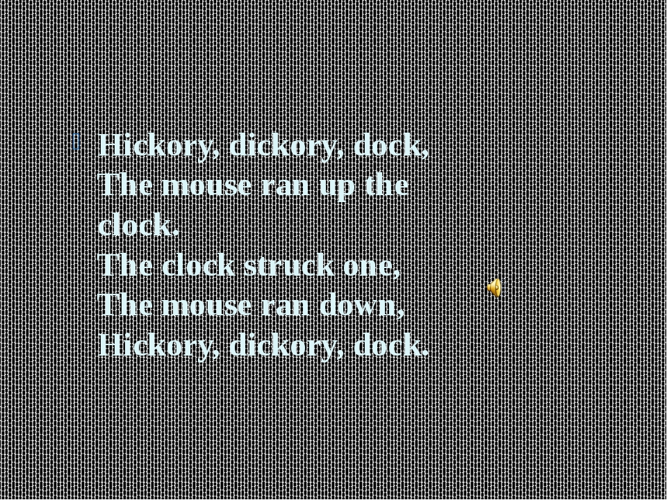 Hickory, dickory, dock, The mouse ran up the clock. The clock struck one, Th...