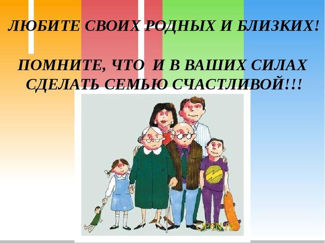 ЛЮБИТЕ СВОИХ РОДНЫХ И БЛИЗКИХ! ПОМНИТЕ, ЧТО И В ВАШИХ СИЛАХ СДЕЛАТЬ СЕМЬЮ СЧА...