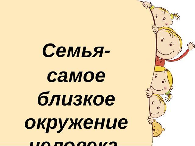 Семья- самое близкое окружение человека.