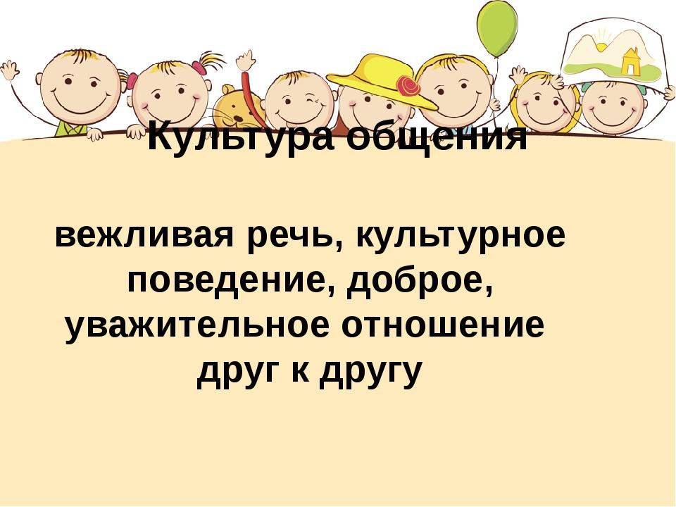 Культура общения вежливая речь, культурное поведение, доброе, уважительное от...