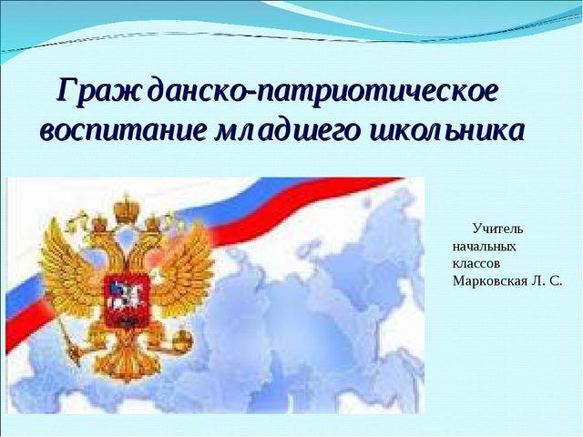 Гражданско-патриотическое воспитание младшего школьника Учитель начальных кла...