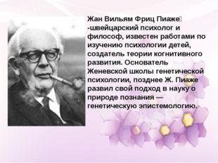 Жан Вильям Фриц Пиаже́ -швейцарский психолог и философ, известен работами по