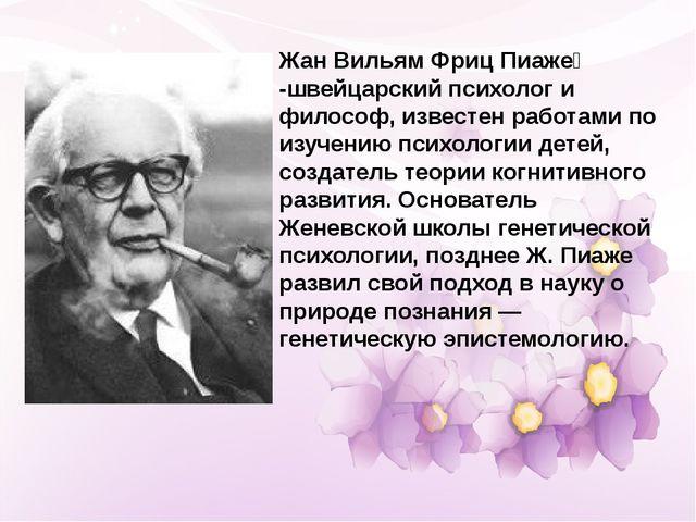 Жан Вильям Фриц Пиаже́ -швейцарский психолог и философ, известен работами по...