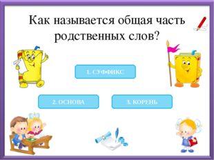 Как называется общая часть родственных слов? 3. КОРЕНЬ 2. ОСНОВА 1. СУФФИКС