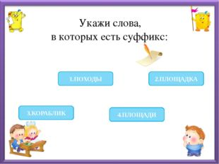 Укажи слова, в которых есть суффикс: 3.КОРАБЛИК 2.ПЛОЩАДКА 4.ПЛОЩАДИ 1.ПОХОДЫ