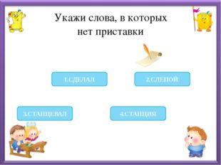 Укажи слова, в которых нет приставки 4.СТАНЦИЯ 2.СЛЕПОЙ 3.СТАНЦЕВАЛ 1.СДЕЛАЛ