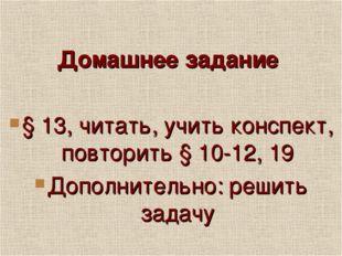 Домашнее задание § 13, читать, учить конспект, повторить § 10-12, 19 Дополни