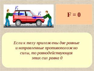 F = 0 Если к телу приложены две равные и направленные противоположно силы, то