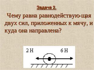 Задача 2. Чему равна равнодействую-щая двух сил, приложенных к мячу, и куда о