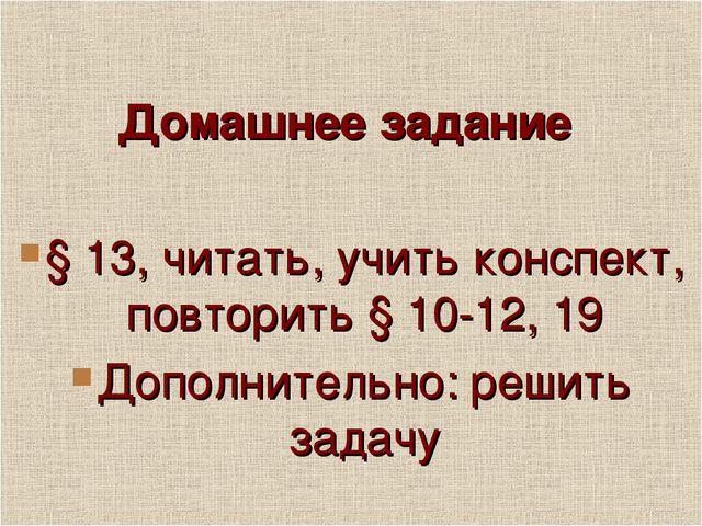 Домашнее задание § 13, читать, учить конспект, повторить § 10-12, 19 Дополни...