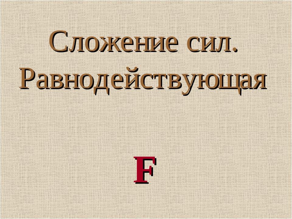 Сложение сил. Равнодействующая F