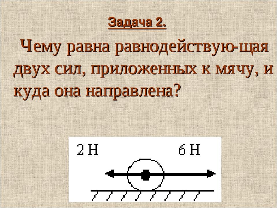 Задача 2. Чему равна равнодействую-щая двух сил, приложенных к мячу, и куда о...