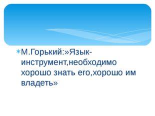 М.Горький:»Язык-инструмент,необходимо хорошо знать его,хорошо им владеть»