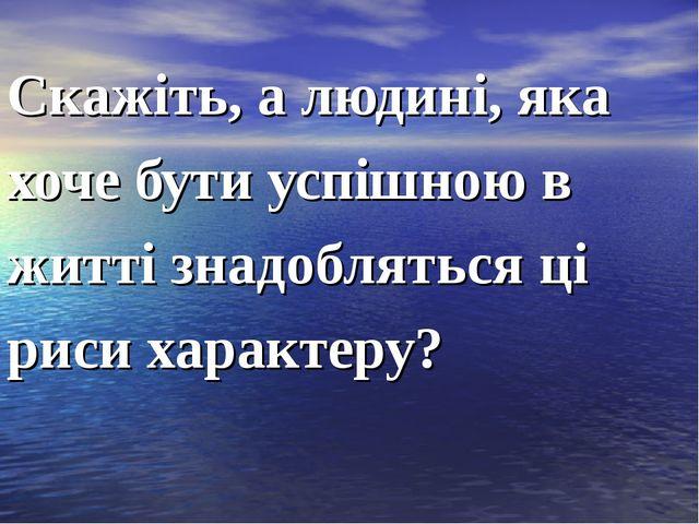 Скажіть, а людині, яка хоче бути успішною в житті знадобляться ці риси характ...