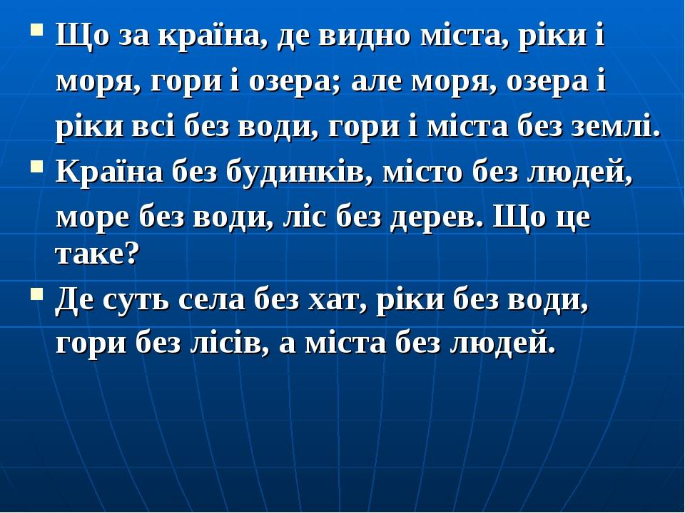 Що за країна, де видно міста, ріки і моря, гори і озера; але моря, озера і рі...