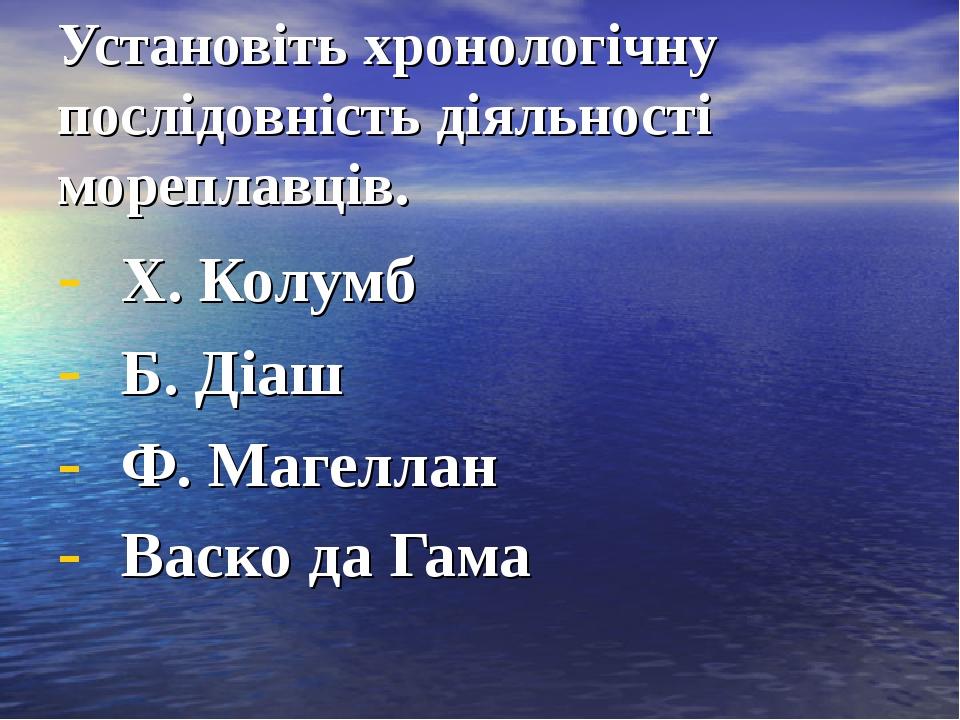 Установіть хронологічну послідовність діяльності мореплавців. Х. Колумб Б. Ді...
