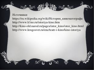 Источники: https://ru.wikipedia.org/wiki/История_кинематографа http://www.k1n