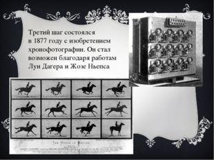 Третий шаг состоялся в 1877 году с изобретением хронофотографии. Он стал воз