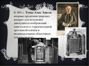В 1891 г. Томас Алва Эдисон впервые продемонстрировал аппарат для получения д