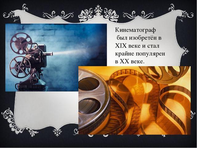 Кинематограф был изобретён в XIX веке и стал крайне популярен в XX веке.