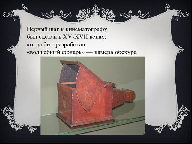 Первый шаг к кинематографу был сделан в XV-XVII веках, когда был разработан «...