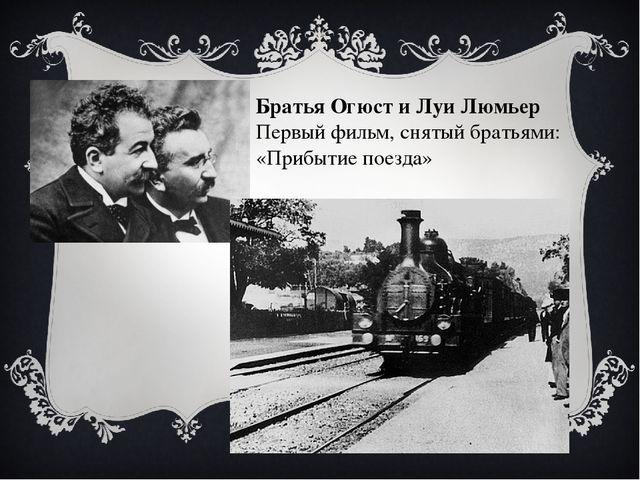 Братья Огюст и Луи Люмьер Первый фильм, снятый братьями: «Прибытие поезда»
