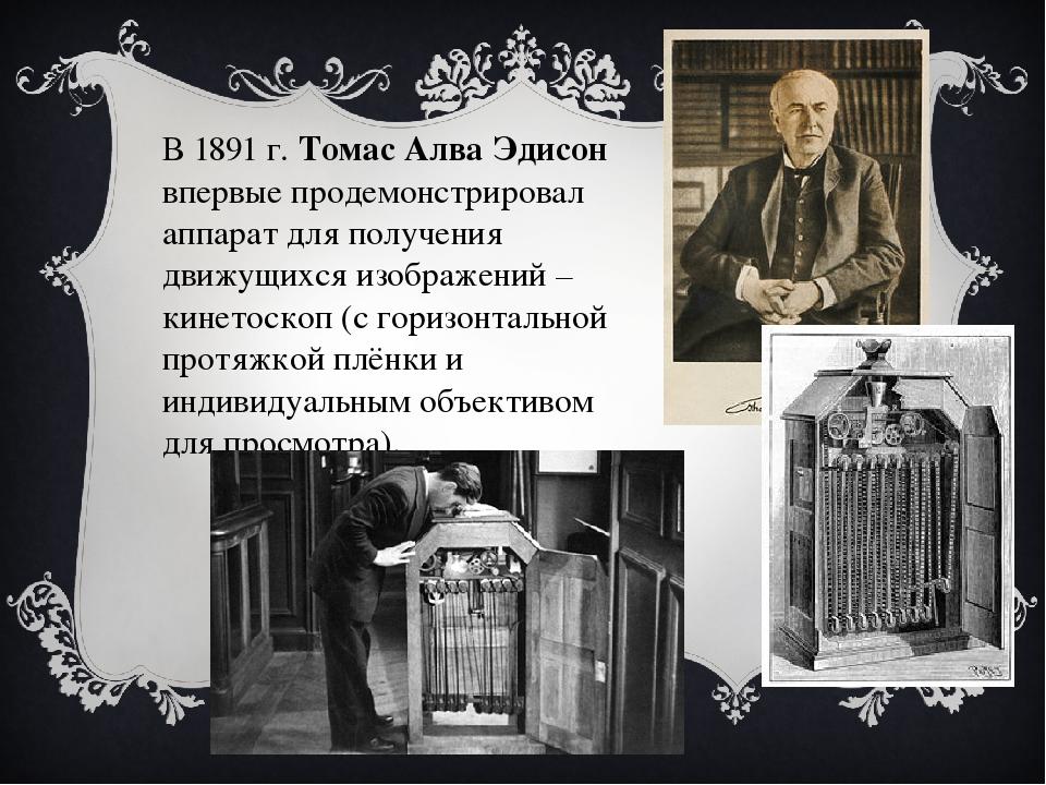 В 1891 г. Томас Алва Эдисон впервые продемонстрировал аппарат для получения д...