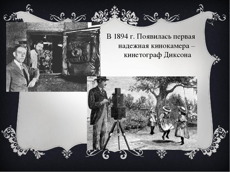 В 1894 г. Появилась первая надежная кинокамера – кинетограф Диксона