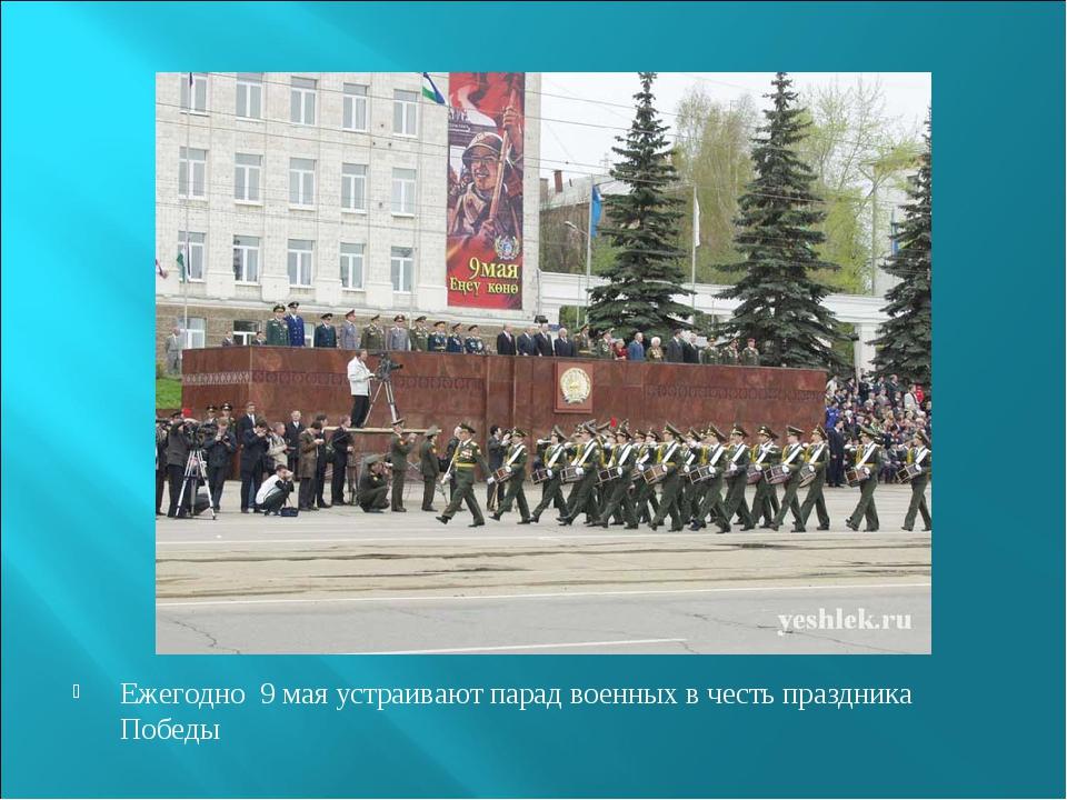 Ежегодно 9 мая устраивают парад военных в честь праздника Победы