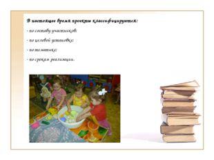 В настоящее время проекты классифицируются: · по составу участников; · по цел
