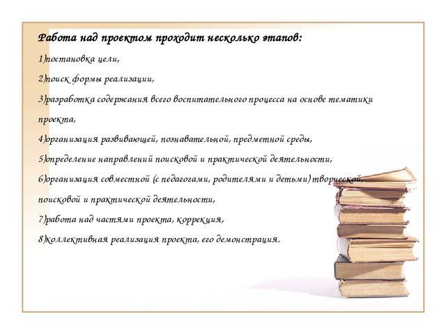 Работа над проектом проходит несколько этапов: 1)постановка цели, 2)поиск фор...