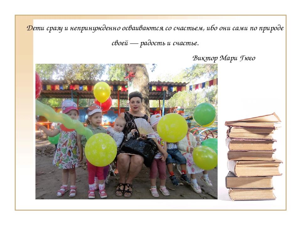 Дети сразу и непринужденно осваиваются со счастьем, ибо они сами по природе с...