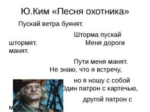 Ю.Ким «Песня охотника» Пускай ветра буянят. Шторма пускай штормят. Меня дорог