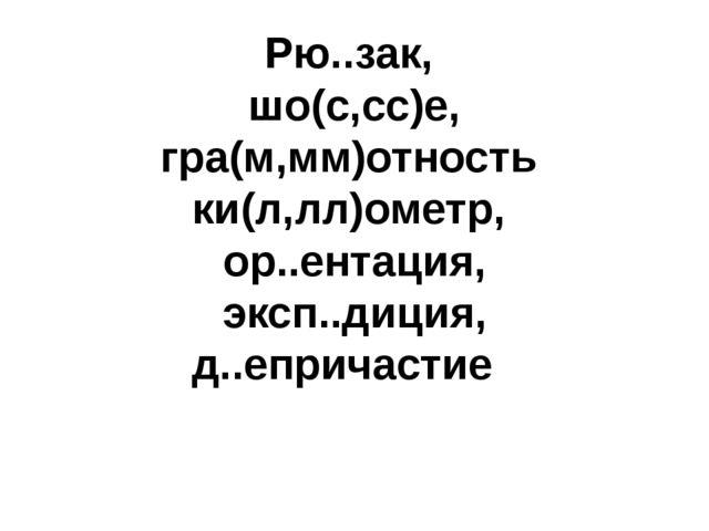 Рю..зак, шо(с,сс)е, гра(м,мм)отность ки(л,лл)ометр, ор..ентация, эксп..диция,...