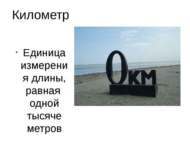 Километр Единица измерения длины, равная одной тысяче метров