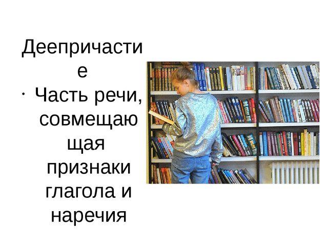 Деепричастие Часть речи, совмещающая признаки глагола и наречия