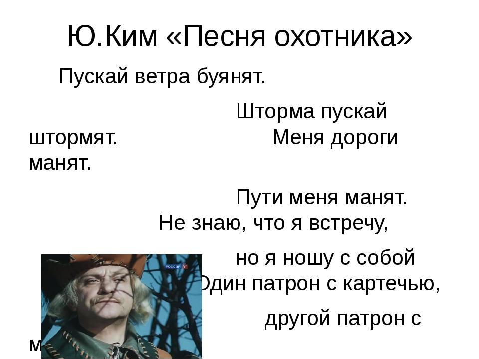 Ю.Ким «Песня охотника» Пускай ветра буянят. Шторма пускай штормят. Меня дорог...