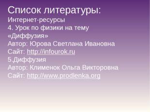 Список литературы: Интернет-ресурсы 4. Урок по физики на тему «Диффузия» Авто